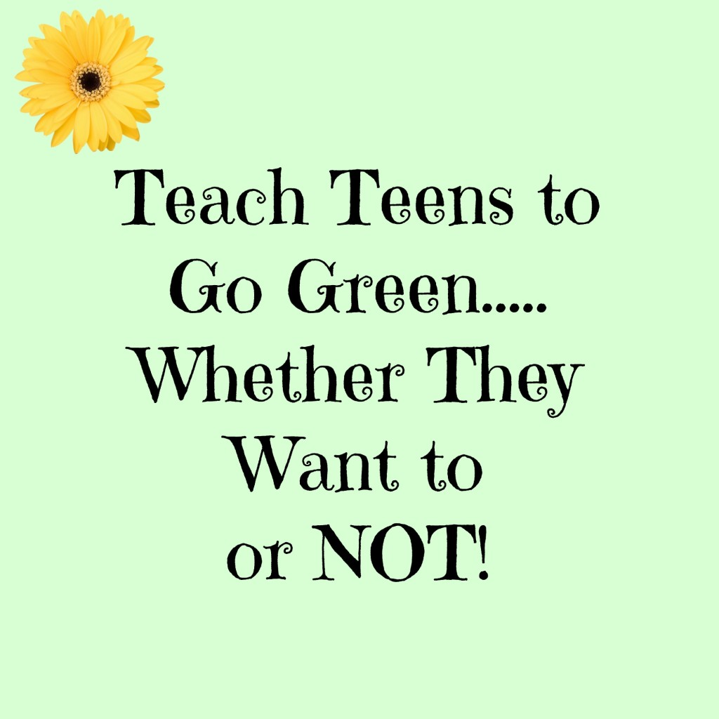 text 'teach teens to go green whether they want to or not' on green background