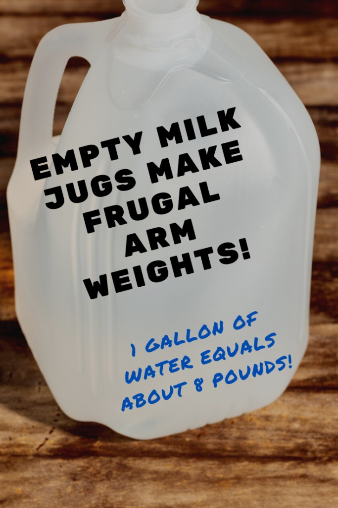 Empty milk jugs make FRUGAL arm weights! 1 gallon of water equals about 8 pounds!