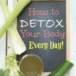 How to Detoxify the Body Every Day and Why You Need To